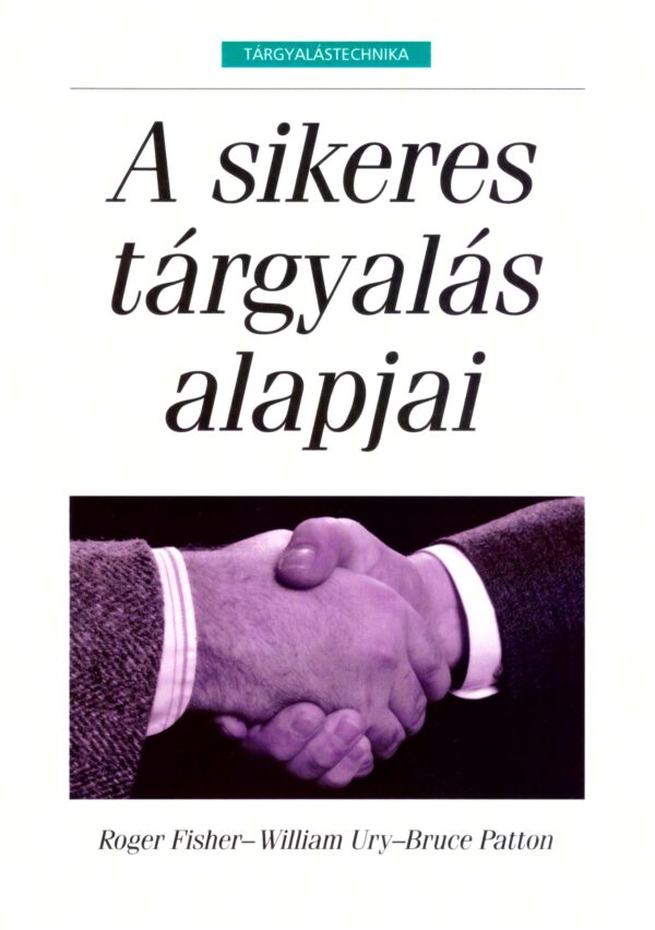 Roger Fisher, William Ury, Bruce Patton - A sikeres tárgyalás alapjai